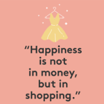 Happiness is not in money, but in shopping